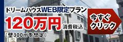 イメージ画:ドリームハウスWEB限定プラン120万円消費税込み今すぐクリック